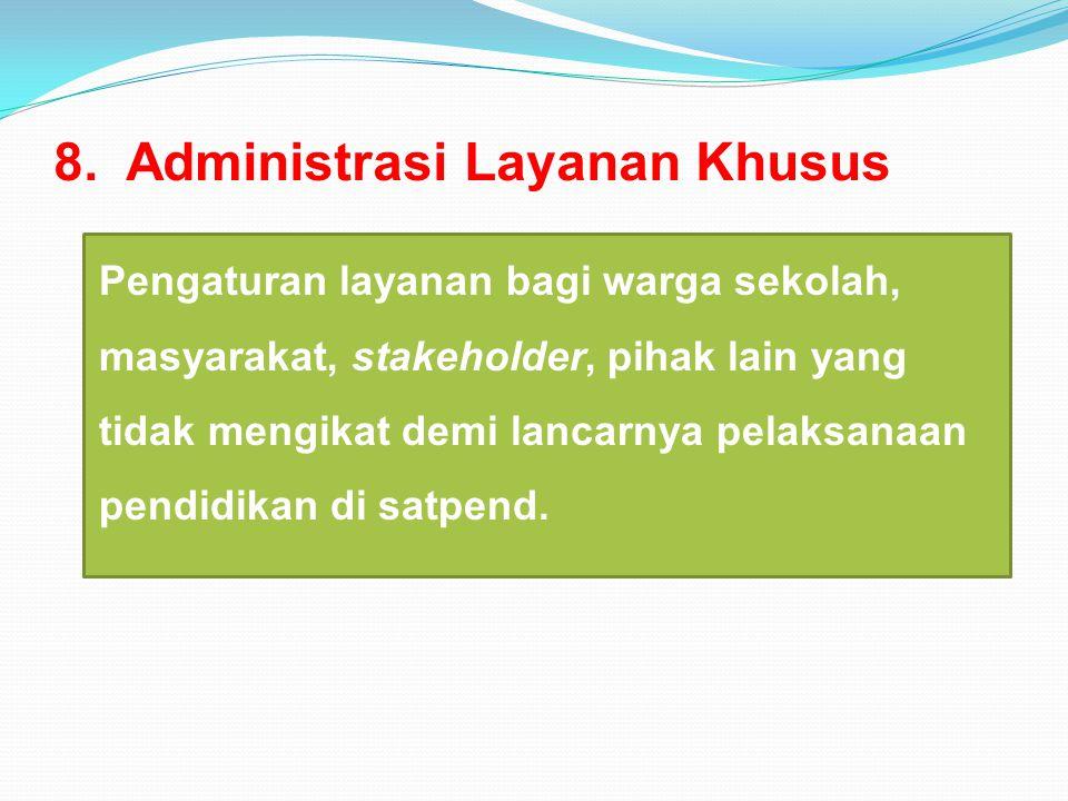 8. Administrasi Layanan Khusus Pengaturan layanan bagi warga sekolah, masyarakat, stakeholder, pihak lain yang tidak mengikat demi lancarnya pelaksana
