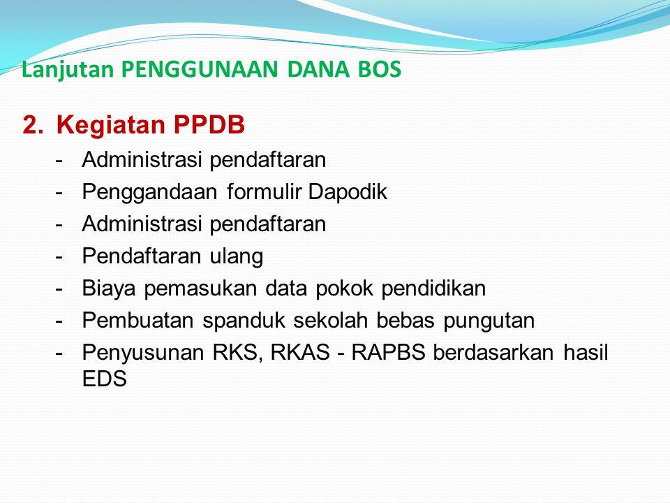 Lanjutan PENGGUNAAN DANA BOS 2.Kegiatan PPDB -Administrasi pendaftaran -Penggandaan formulir Dapodik -Administrasi pendaftaran -Pendaftaran ulang -Bia