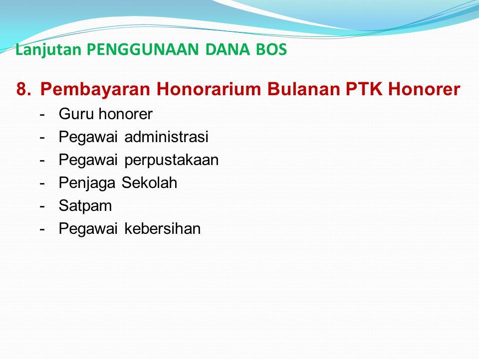 Lanjutan PENGGUNAAN DANA BOS 8.Pembayaran Honorarium Bulanan PTK Honorer -Guru honorer -Pegawai administrasi -Pegawai perpustakaan -Penjaga Sekolah -S