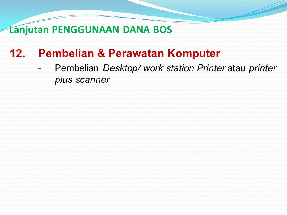 Lanjutan PENGGUNAAN DANA BOS 12.Pembelian & Perawatan Komputer -Pembelian Desktop/ work station Printer atau printer plus scanner