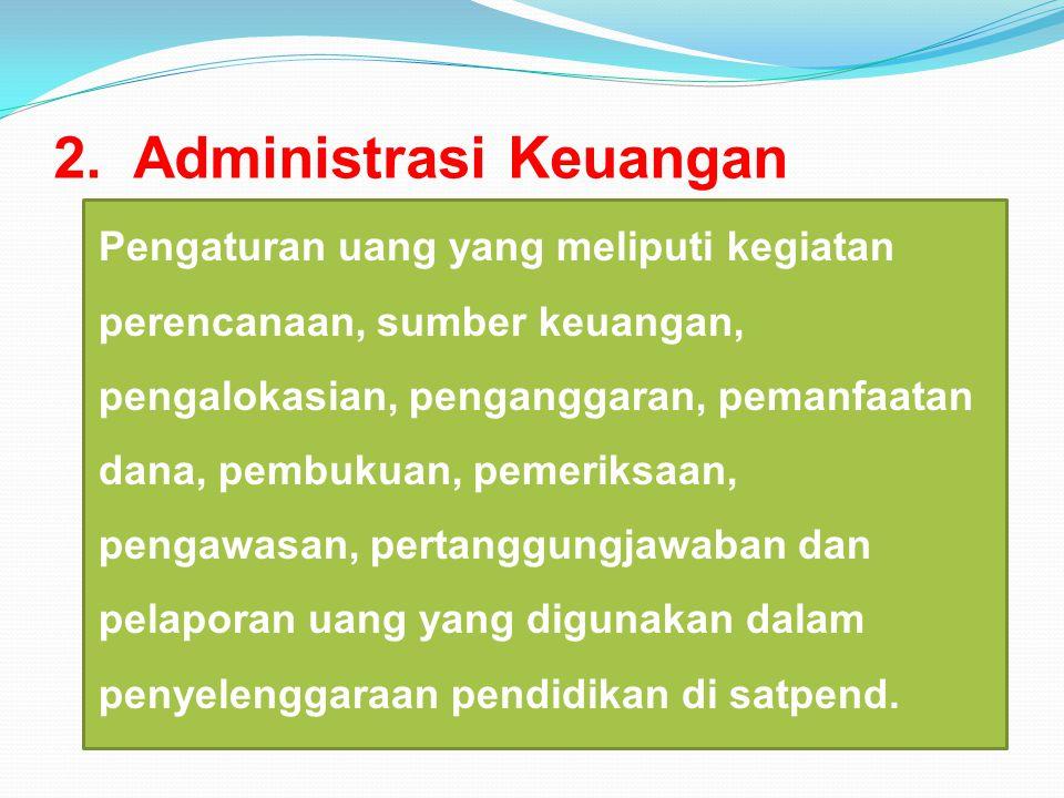 2. Administrasi Keuangan Pengaturan uang yang meliputi kegiatan perencanaan, sumber keuangan, pengalokasian, penganggaran, pemanfaatan dana, pembukuan