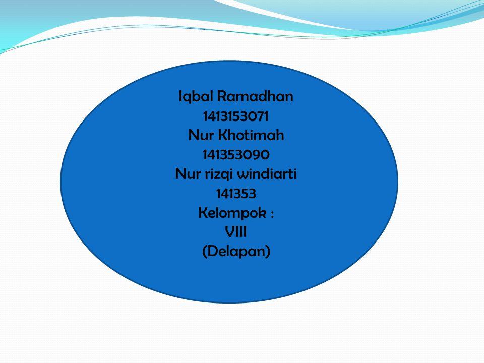 Iqbal Ramadhan 1413153071 Nur Khotimah 141353090 Nur rizqi windiarti 141353 Kelompok : VIII (Delapan)
