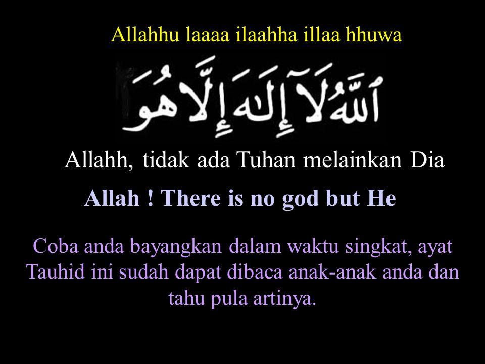 Allahh, tidak ada Tuhan melainkan Dia Allahhu laaaa ilaahha illaa hhuwa Coba anda bayangkan dalam waktu singkat, ayat Tauhid ini sudah dapat dibaca anak-anak anda dan tahu pula artinya.