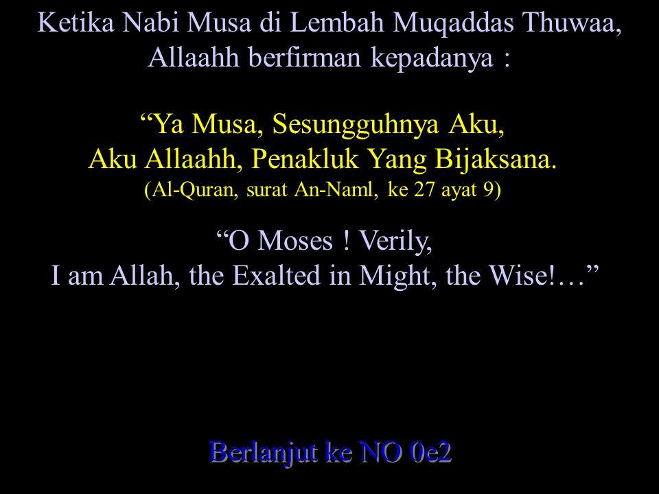 Ketika Nabi Musa di Lembah Muqaddas Thuwaa, Allaahh berfirman kepadanya : Ya Musa, Sesungguhnya Aku, Aku Allaahh, Penakluk Yang Bijaksana.