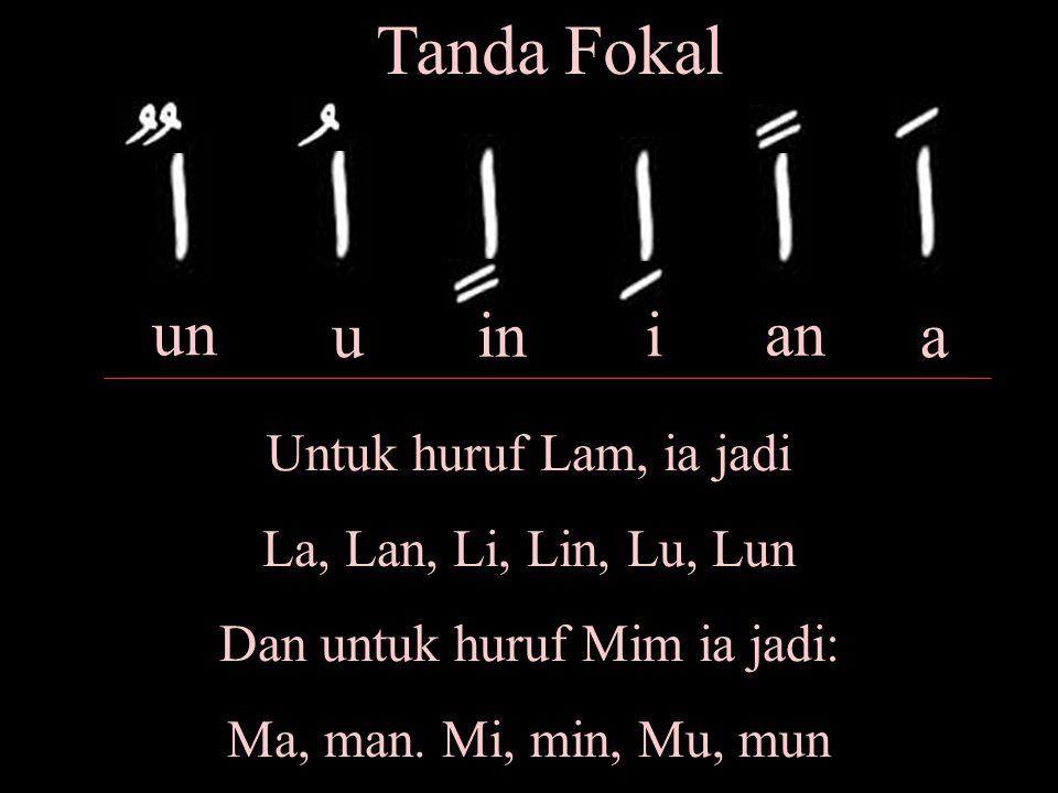 Tanda Fokal a an i in u un Untuk huruf Lam, ia jadi La, Lan, Li, Lin, Lu, Lun Dan untuk huruf Mim ia jadi: Ma, man.