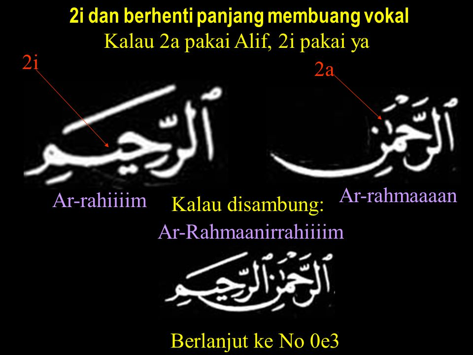 2i dan berhenti panjang membuang vokal Kalau 2a pakai Alif, 2i pakai ya Ar-rahiiiim Ar-rahmaaaan 2i 2a Kalau disambung: Ar-Rahmaanirrahiiiim Berlanjut