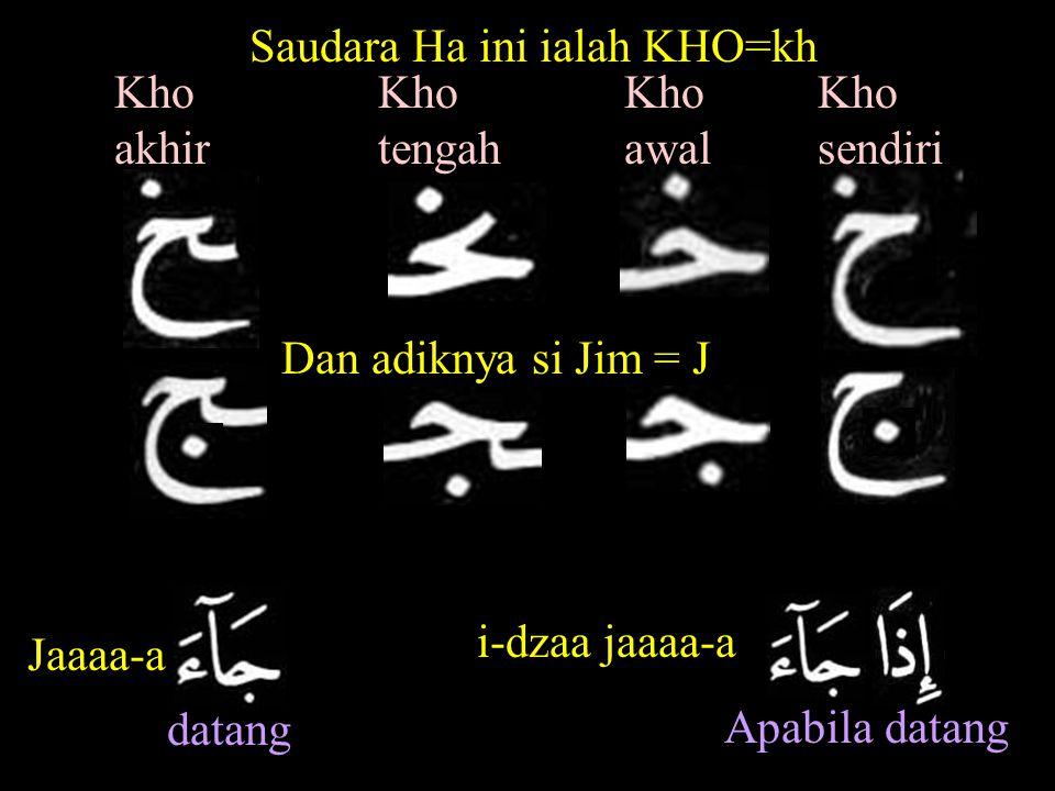 Kho awal Kho sendiri Kho tengah Kho akhir Saudara Ha ini ialah KHO=kh Dan adiknya si Jim = J Jaaaa-a datang Apabila datang i-dzaa jaaaa-a