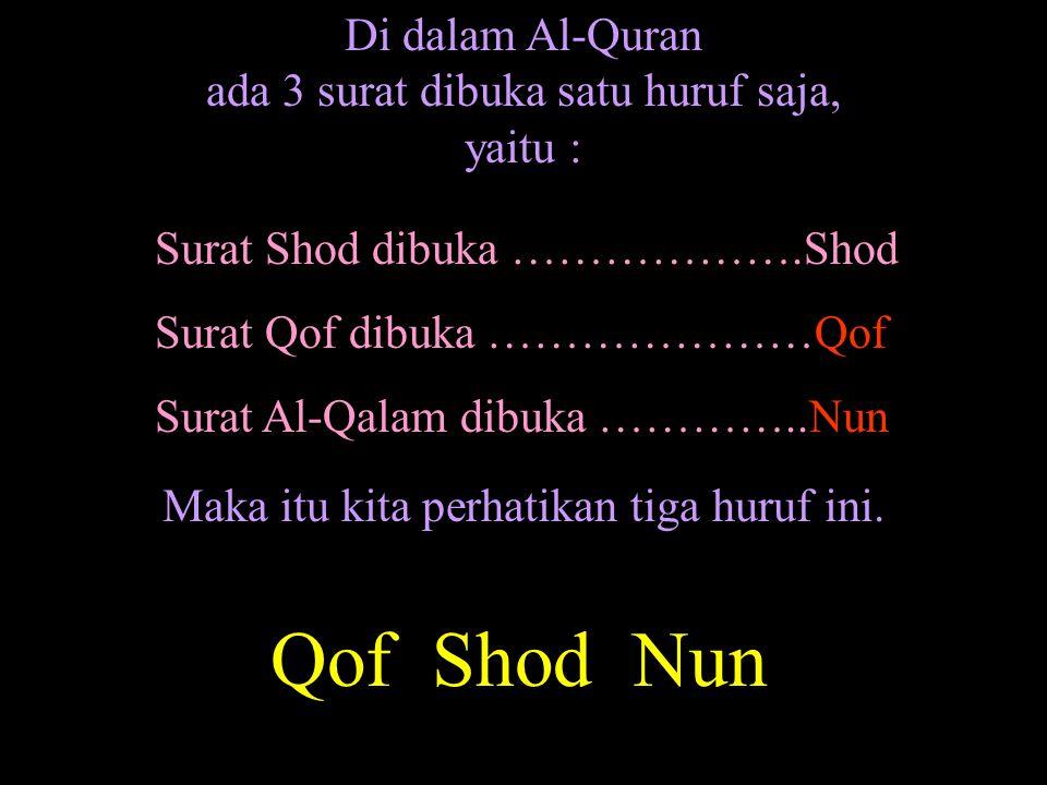 Di dalam Al-Quran ada 3 surat dibuka satu huruf saja, yaitu : Qof Shod Nun Surat Shod dibuka ……………….Shod Surat Qof dibuka …………………Qof Surat Al-Qalam di