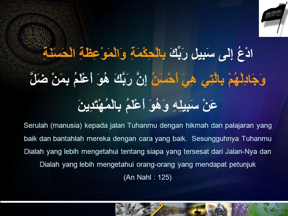 Serulah (manusia) kepada jalan Tuhanmu dengan hikmah dan palajaran yang baik dan bantahlah mereka dengan cara yang baik.