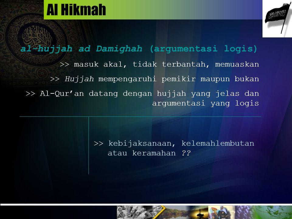 Al Hikmah al-hujjah ad Damighah (argumentasi logis) >> masuk akal, tidak terbantah, memuaskan >> Hujjah mempengaruhi pemikir maupun bukan >> Al-Qur'an datang dengan hujjah yang jelas dan argumentasi yang logis >> kebijaksanaan, kelemahlembutan atau keramahan ??