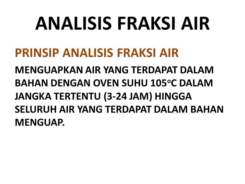 ANALISIS FRAKSI AIR PRINSIP ANALISIS FRAKSI AIR MENGUAPKAN AIR YANG TERDAPAT DALAM BAHAN DENGAN OVEN SUHU 105 o C DALAM JANGKA TERTENTU (3-24 JAM) HIN