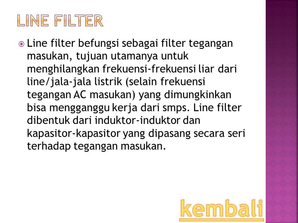  Line filter befungsi sebagai filter tegangan masukan, tujuan utamanya untuk menghilangkan frekuensi-frekuensi liar dari line/jala-jala listrik (sela