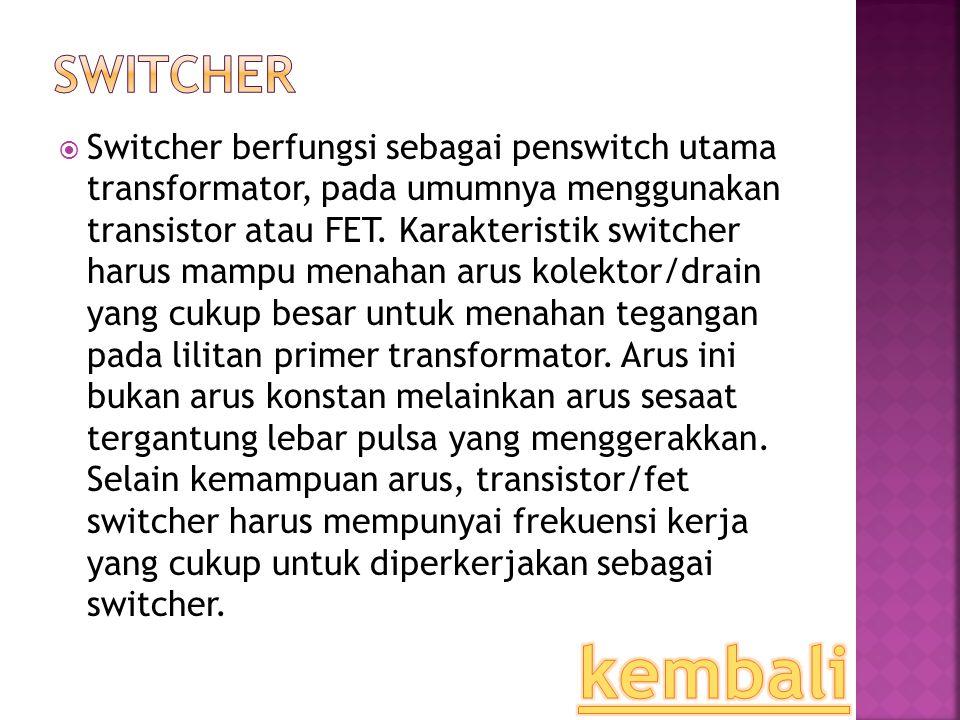 SSwitcher berfungsi sebagai penswitch utama transformator, pada umumnya menggunakan transistor atau FET. Karakteristik switcher harus mampu menahan