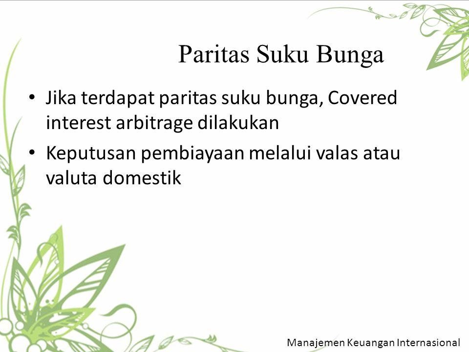 Paritas Suku Bunga Jika terdapat paritas suku bunga, Covered interest arbitrage dilakukan Keputusan pembiayaan melalui valas atau valuta domestik Mana