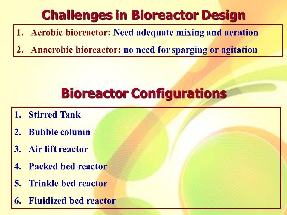 1.Aerobic bioreactor: Need adequate mixing and aeration 2.Anaerobic bioreactor: no need for sparging or agitation Challenges in Bioreactor Design Bior