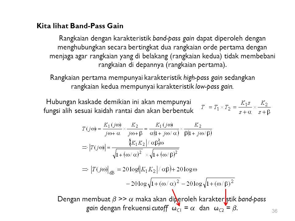 Kita lihat Band-Pass Gain Rangkaian dengan karakteristik band-pass gain dapat diperoleh dengan menghubungkan secara bertingkat dua rangkaian orde pertama dengan menjaga agar rangkaian yang di belakang (rangkaian kedua) tidak membebani rangkaian di depannya (rangkaian pertama).