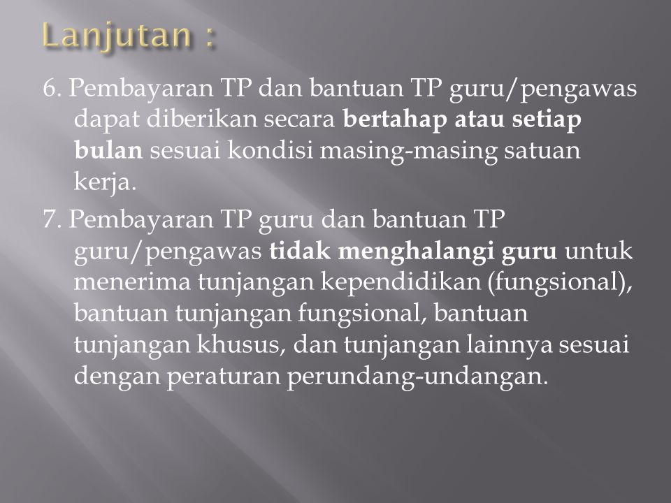 6. Pembayaran TP dan bantuan TP guru/pengawas dapat diberikan secara bertahap atau setiap bulan sesuai kondisi masing-masing satuan kerja. 7. Pembayar