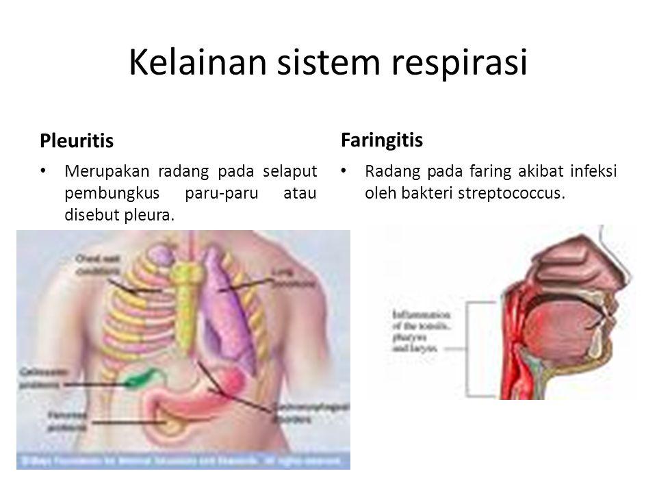 Kelainan sistem respirasi Pleuritis Merupakan radang pada selaput pembungkus paru-paru atau disebut pleura. Faringitis Radang pada faring akibat infek