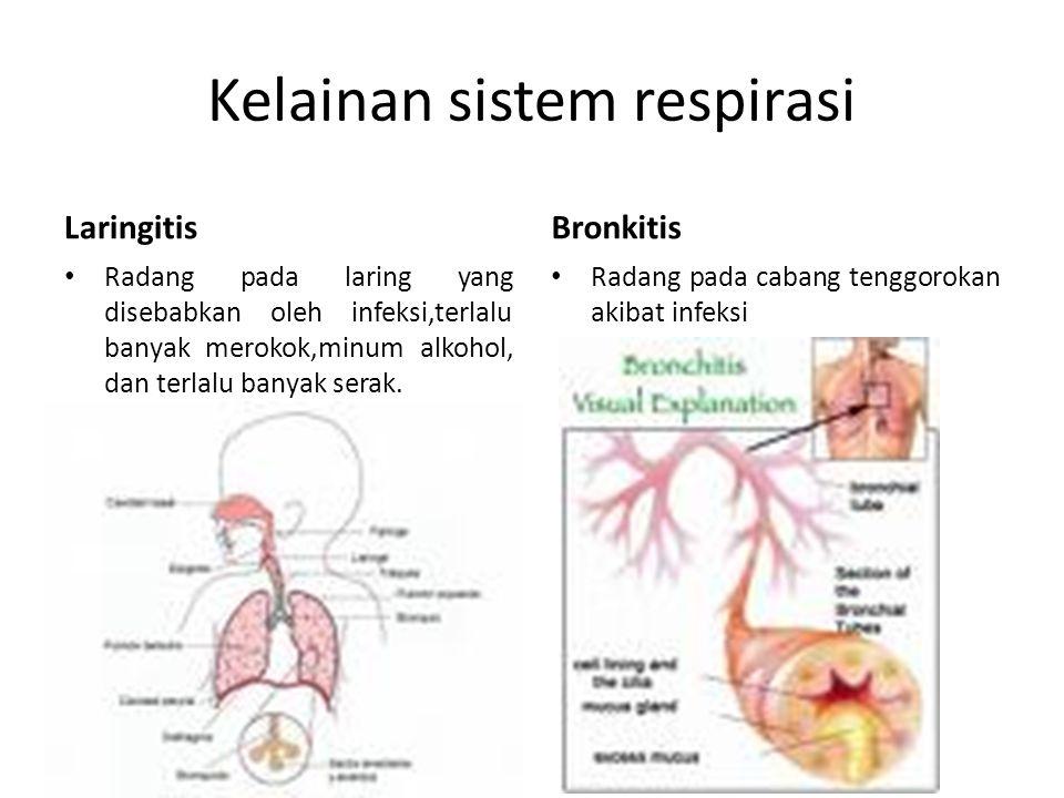 Kelainan sistem respirasi Laringitis Radang pada laring yang disebabkan oleh infeksi,terlalu banyak merokok,minum alkohol, dan terlalu banyak serak. B