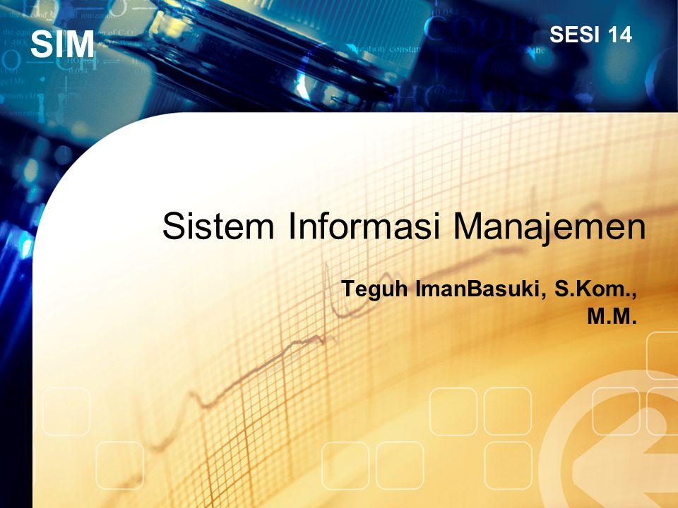 SIM Sistem Informasi Manajemen Teguh ImanBasuki, S.Kom., M.M. SESI 14