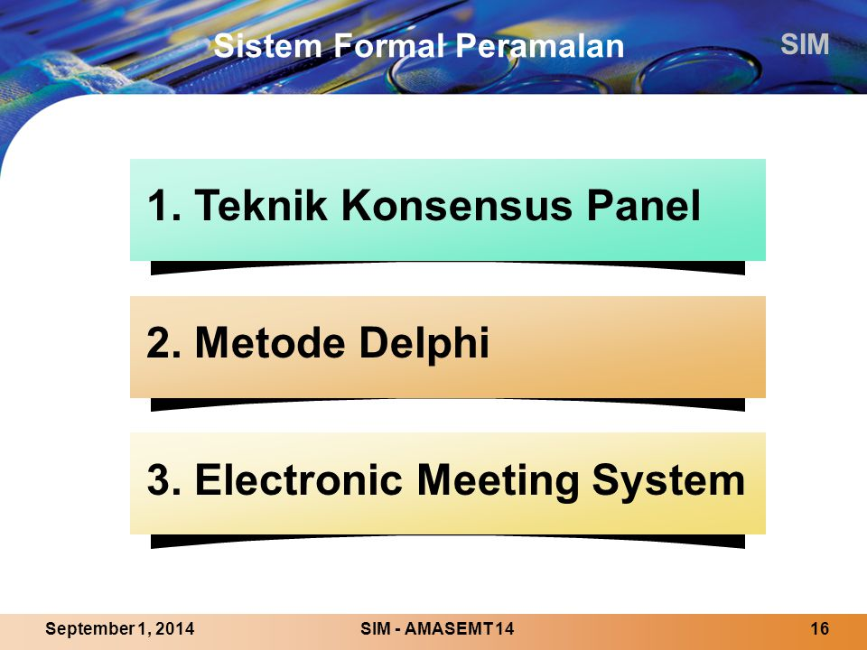 SIM SIM - AMASEMT 1416September 1, 2014 Sistem Formal Peramalan 1. Teknik Konsensus Panel 2. Metode Delphi 3. Electronic Meeting System