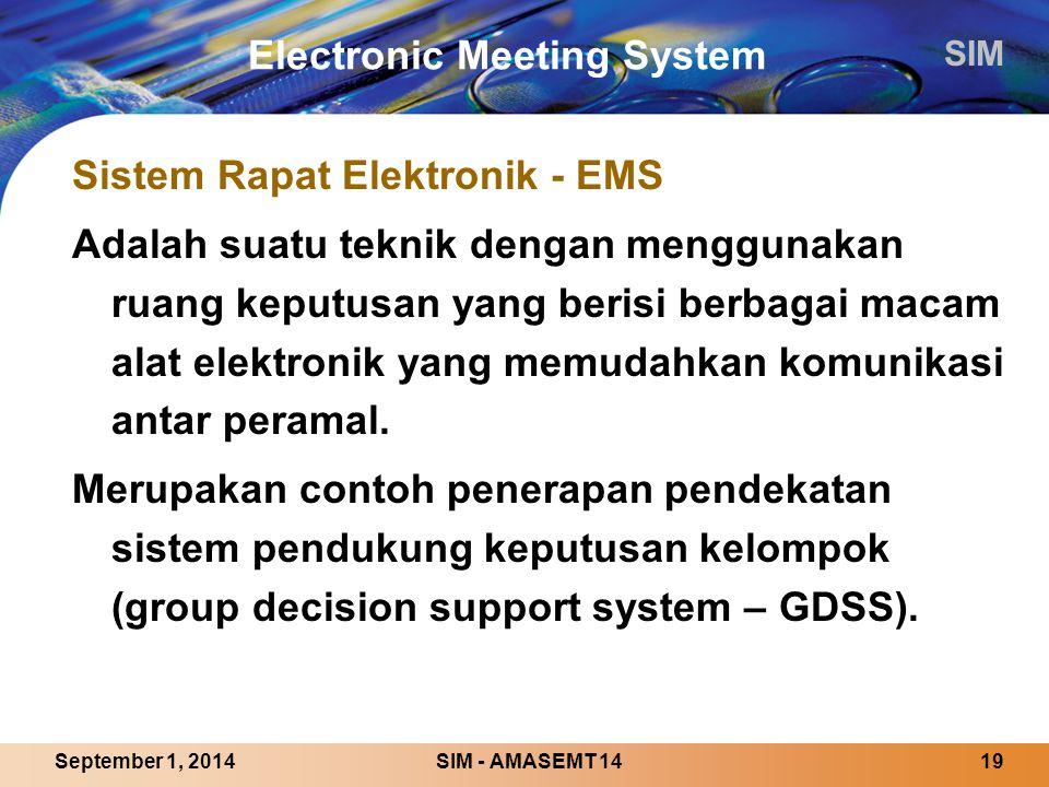 SIM SIM - AMASEMT 1419September 1, 2014 Electronic Meeting System Sistem Rapat Elektronik - EMS Adalah suatu teknik dengan menggunakan ruang keputusan yang berisi berbagai macam alat elektronik yang memudahkan komunikasi antar peramal.