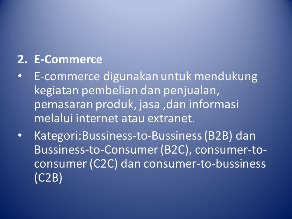 2.E-Commerce E-commerce digunakan untuk mendukung kegiatan pembelian dan penjualan, pemasaran produk, jasa,dan informasi melalui internet atau extranet.