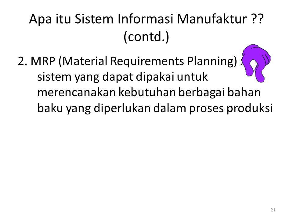 21 Apa itu Sistem Informasi Manufaktur ?? (contd.) 2. MRP (Material Requirements Planning) : sistem yang dapat dipakai untuk merencanakan kebutuhan be