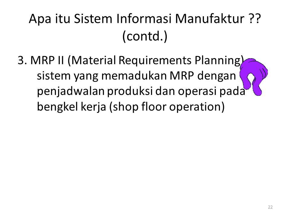 22 Apa itu Sistem Informasi Manufaktur ?? (contd.) 3. MRP II (Material Requirements Planning) : sistem yang memadukan MRP dengan penjadwalan produksi