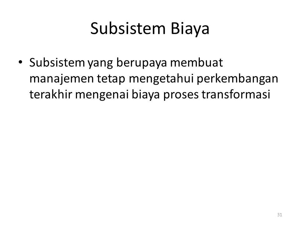 31 Subsistem Biaya Subsistem yang berupaya membuat manajemen tetap mengetahui perkembangan terakhir mengenai biaya proses transformasi