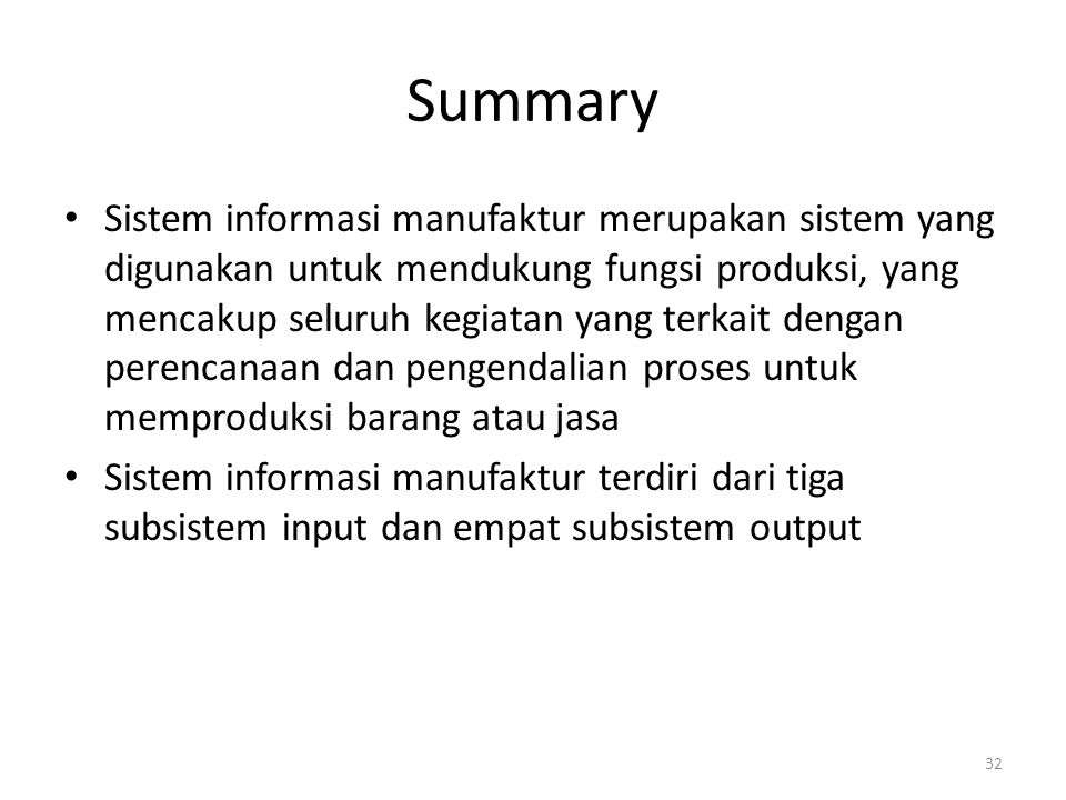 32 Summary Sistem informasi manufaktur merupakan sistem yang digunakan untuk mendukung fungsi produksi, yang mencakup seluruh kegiatan yang terkait de