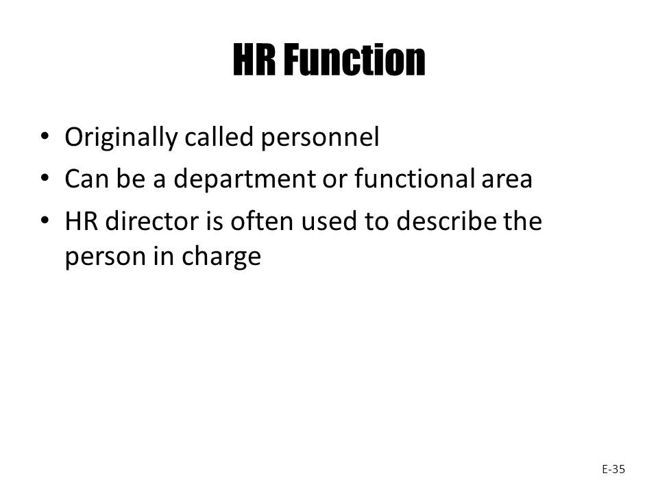 HR Function Originally called personnel Can be a department or functional area HR director is often used to describe the person in charge E-35