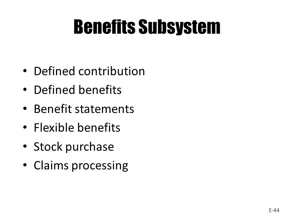Benefits Subsystem Defined contribution Defined benefits Benefit statements Flexible benefits Stock purchase Claims processing E-44