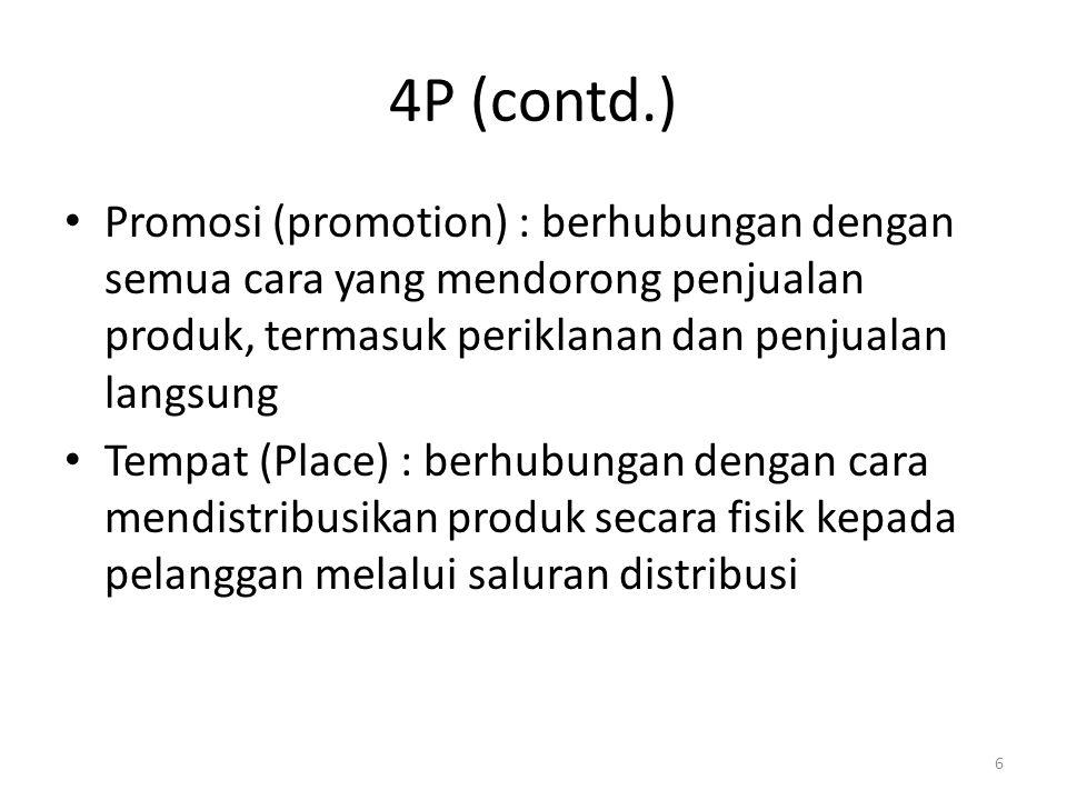 6 4P (contd.) Promosi (promotion) : berhubungan dengan semua cara yang mendorong penjualan produk, termasuk periklanan dan penjualan langsung Tempat (