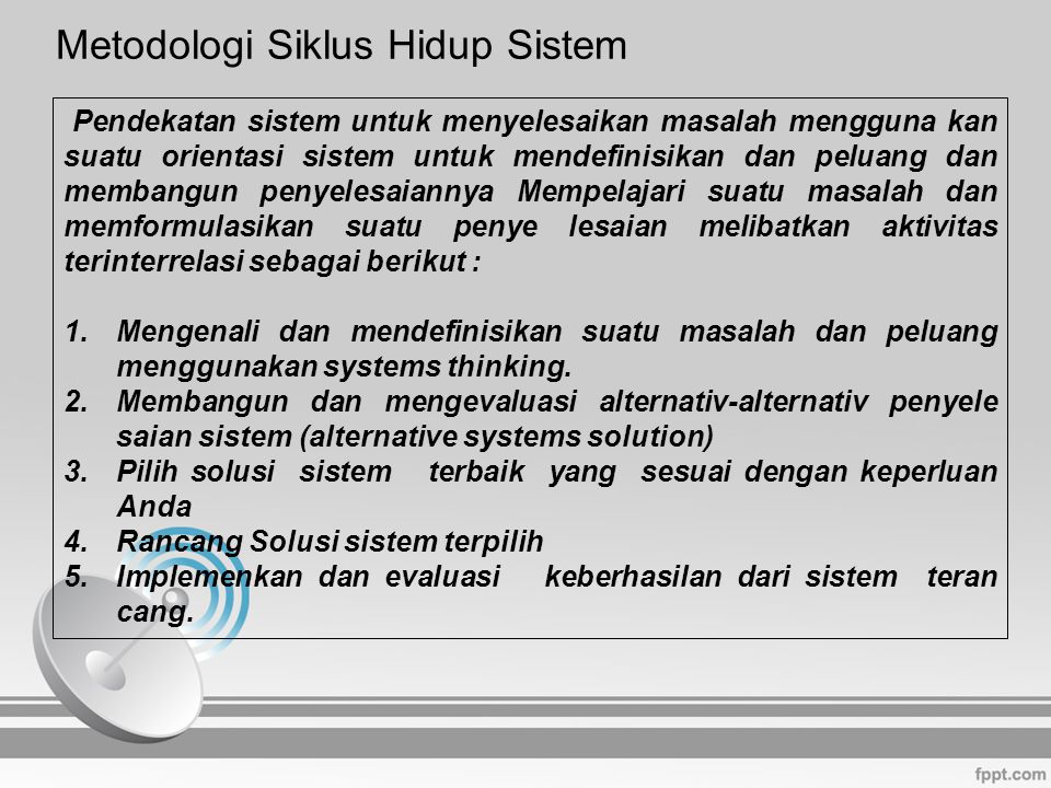 Metodologi Siklus Hidup Sistem Metodologi : suatu cara yang disarankan dan dapat dipertanggung jawabkan secara akademis untuk melakukan suatu hal Siklus Hidup Sistem : penerapan pendekatan sistem untuk penge mbangan sistem atau subsistem informasi berbasis komputer (disebut juga dengan pendekatan air terjun) Tahap-tahap Siklus Hidup : 1.Perencanaan 2.Analisis 3.Rancangan 4.Penerapan