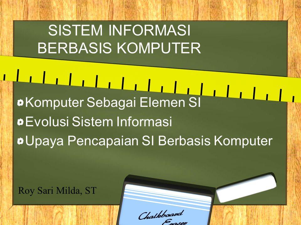 SISTEM INFORMASI BERBASIS KOMPUTER Komputer Sebagai Elemen SI Evolusi Sistem Informasi Upaya Pencapaian SI Berbasis Komputer Roy Sari Milda, ST