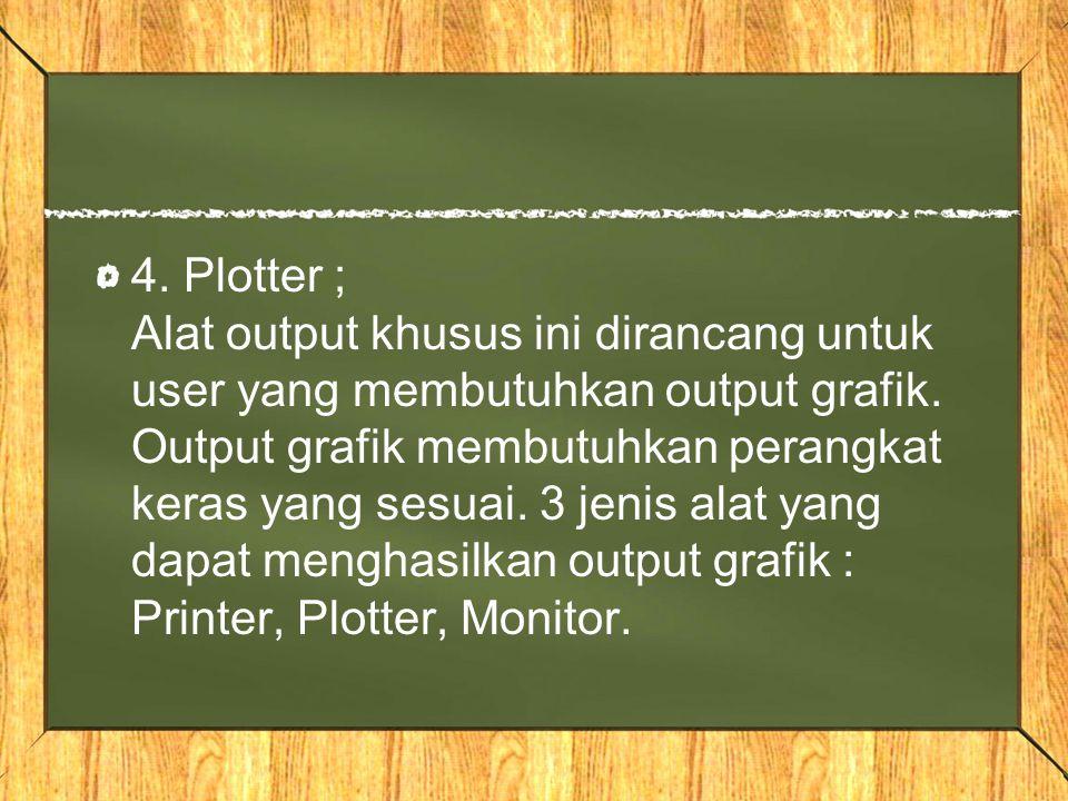 4. Plotter ; Alat output khusus ini dirancang untuk user yang membutuhkan output grafik. Output grafik membutuhkan perangkat keras yang sesuai. 3 jeni