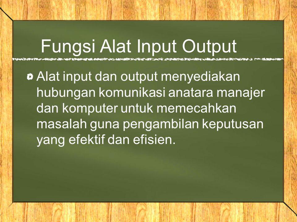 Fungsi Alat Input Output Alat input dan output menyediakan hubungan komunikasi anatara manajer dan komputer untuk memecahkan masalah guna pengambilan