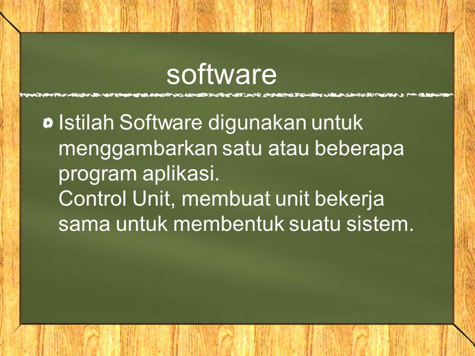 software Istilah Software digunakan untuk menggambarkan satu atau beberapa program aplikasi. Control Unit, membuat unit bekerja sama untuk membentuk s