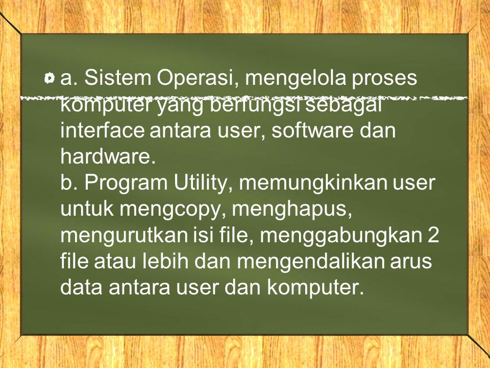 a. Sistem Operasi, mengelola proses komputer yang berfungsi sebagai interface antara user, software dan hardware. b. Program Utility, memungkinkan use
