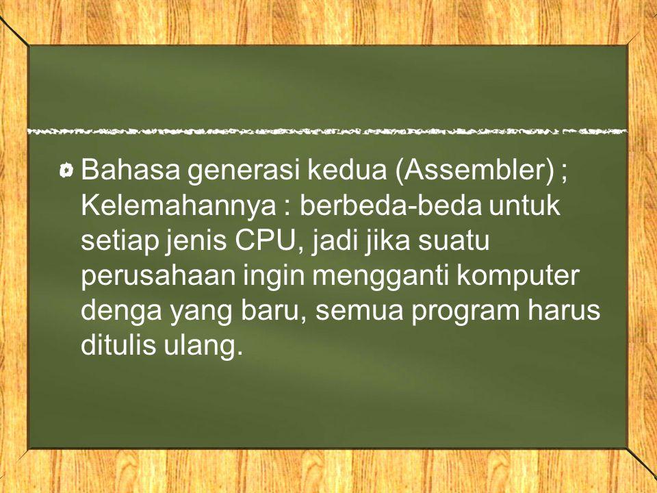 Bahasa generasi kedua (Assembler) ; Kelemahannya : berbeda-beda untuk setiap jenis CPU, jadi jika suatu perusahaan ingin mengganti komputer denga yang