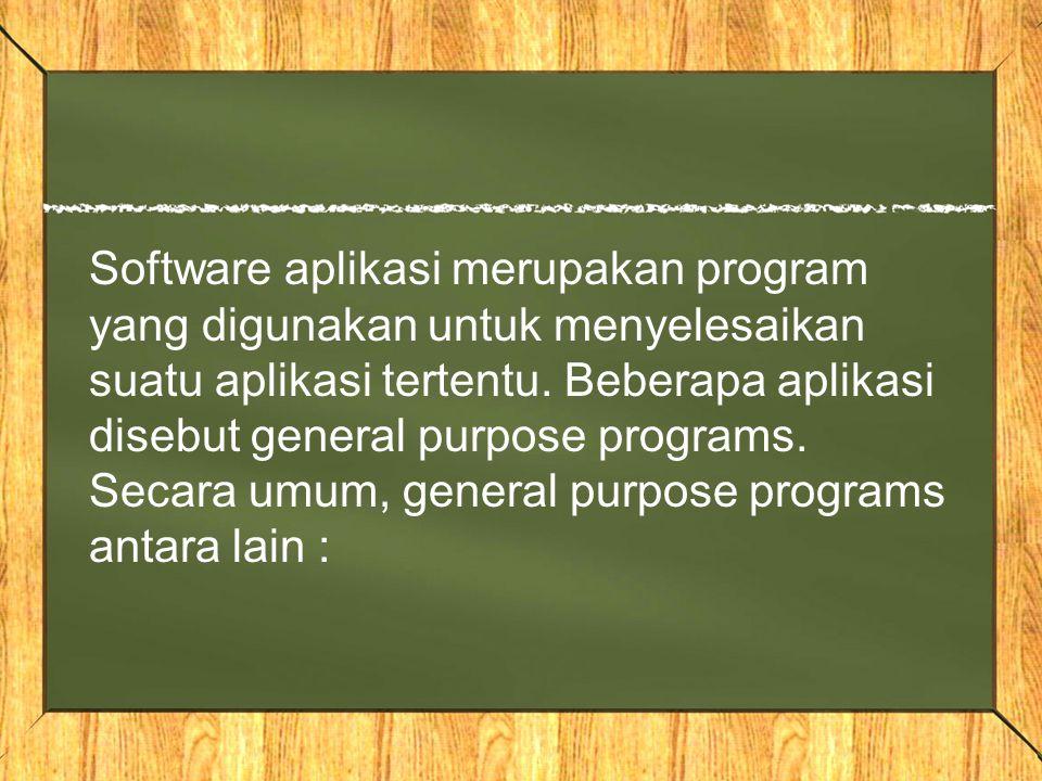 Software aplikasi merupakan program yang digunakan untuk menyelesaikan suatu aplikasi tertentu. Beberapa aplikasi disebut general purpose programs. Se