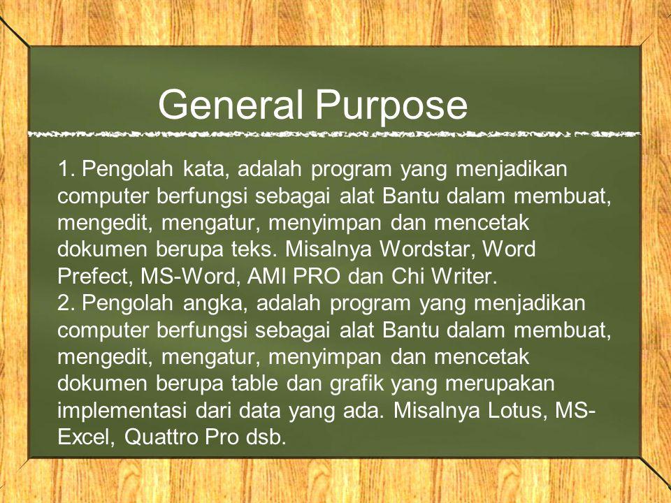 General Purpose 1. Pengolah kata, adalah program yang menjadikan computer berfungsi sebagai alat Bantu dalam membuat, mengedit, mengatur, menyimpan da