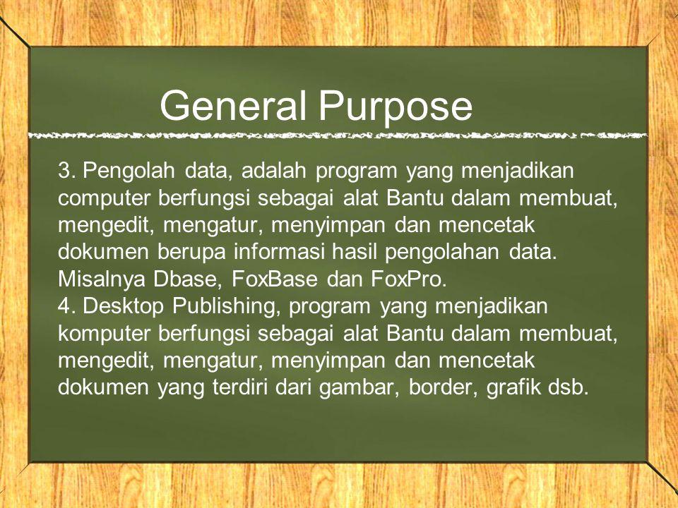 General Purpose 3. Pengolah data, adalah program yang menjadikan computer berfungsi sebagai alat Bantu dalam membuat, mengedit, mengatur, menyimpan da