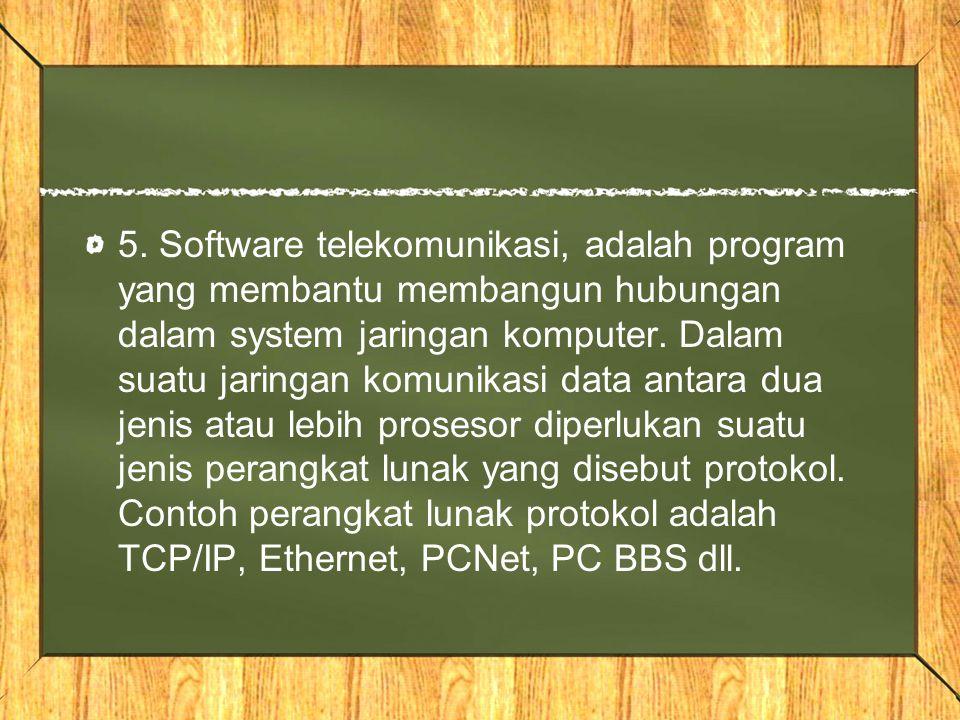 5. Software telekomunikasi, adalah program yang membantu membangun hubungan dalam system jaringan komputer. Dalam suatu jaringan komunikasi data antar