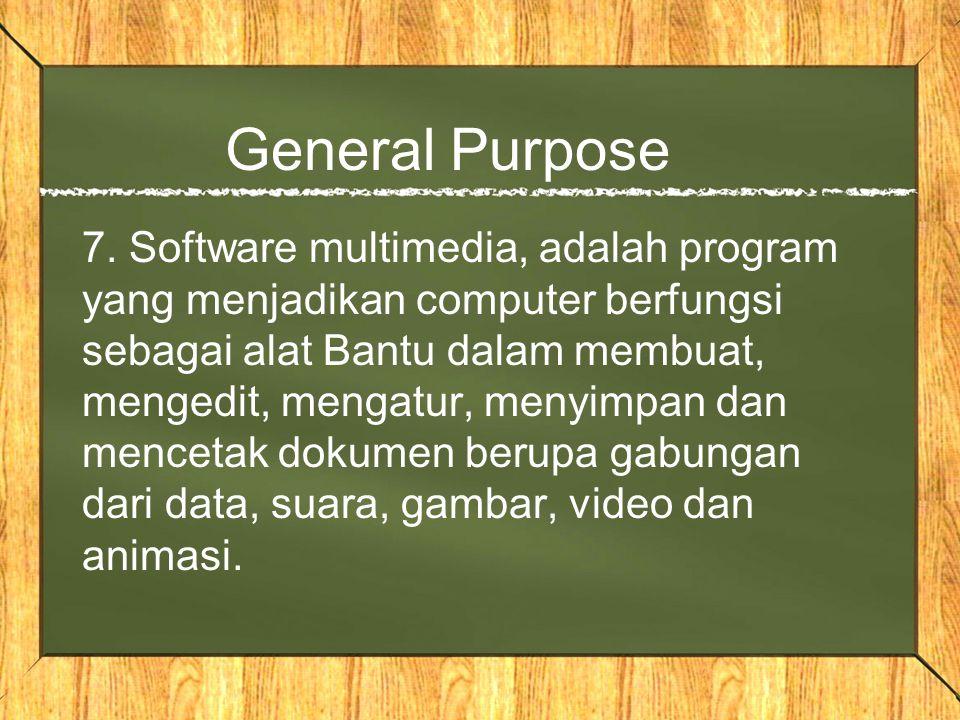 General Purpose 7. Software multimedia, adalah program yang menjadikan computer berfungsi sebagai alat Bantu dalam membuat, mengedit, mengatur, menyim