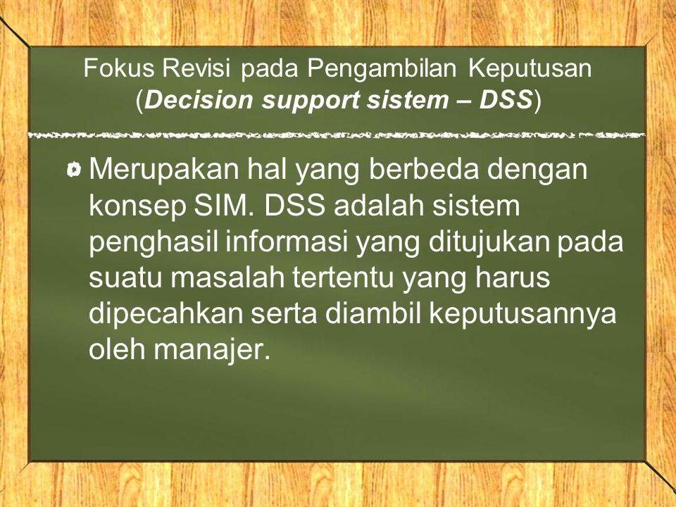 Fokus Revisi pada Pengambilan Keputusan (Decision support sistem – DSS) Merupakan hal yang berbeda dengan konsep SIM. DSS adalah sistem penghasil info