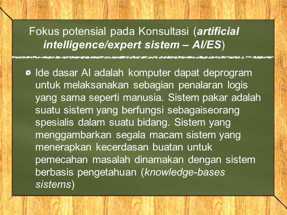 Fokus potensial pada Konsultasi (artificial intelligence/expert sistem – AI/ES) Ide dasar AI adalah komputer dapat deprogram untuk melaksanakan sebagi