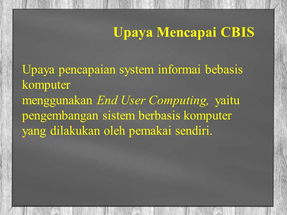 Upaya Mencapai CBIS Upaya pencapaian system informai bebasis komputer menggunakan End User Computing, yaitu pengembangan sistem berbasis komputer yang
