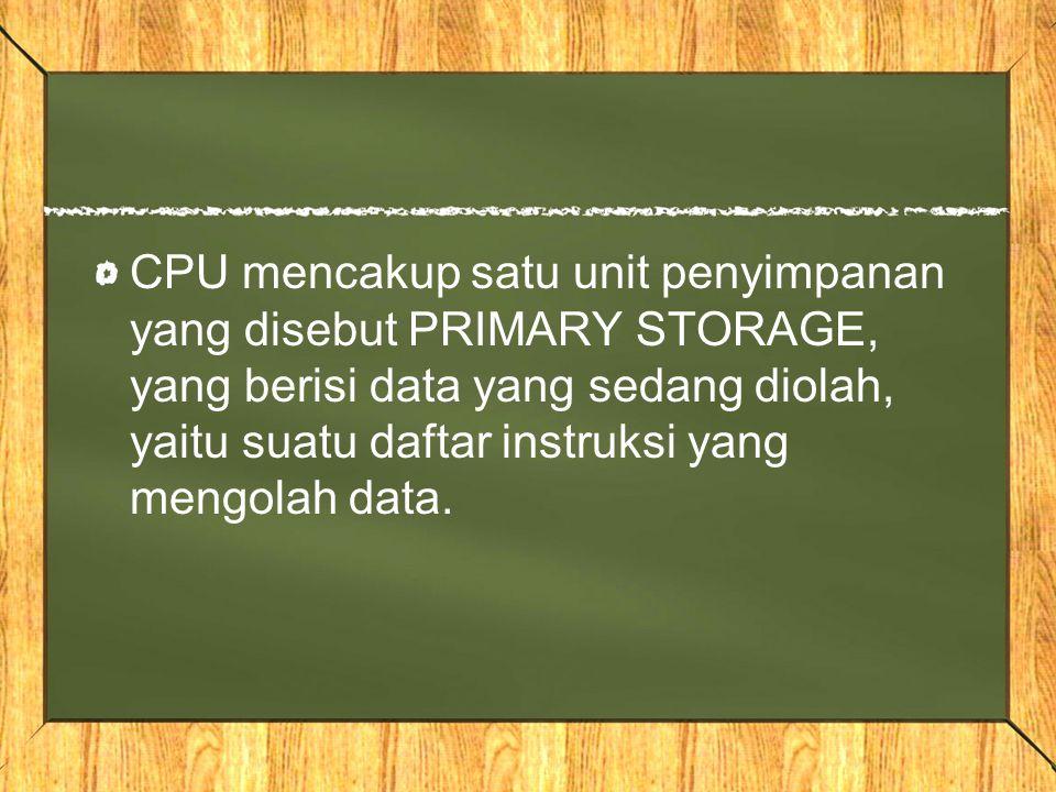 CPU mencakup satu unit penyimpanan yang disebut PRIMARY STORAGE, yang berisi data yang sedang diolah, yaitu suatu daftar instruksi yang mengolah data.